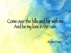Come over the hills and far with me. And be my love in the rain.