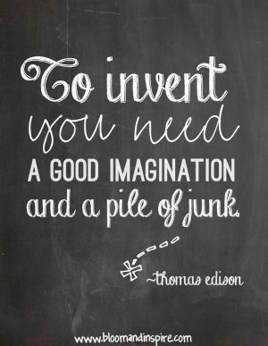 ... .. to innvent you need a good imagination and a pile of junk - quote