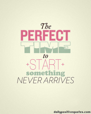 The perfect time to start something never arrives