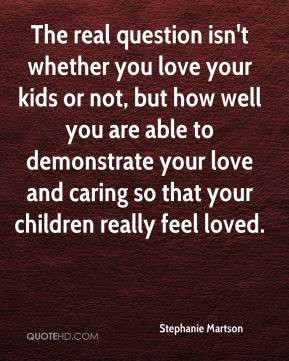 Stephanie Martson - The real question isn't whether you love your kids ...