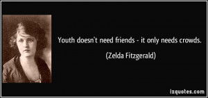Youth doesn't need friends - it only needs crowds. - Zelda Fitzgerald