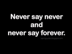 Never say never and never say forever