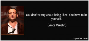 You don't worry about being liked. You have to be yourself. - Vince ...