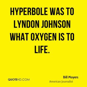Bill Moyers - Hyperbole was to Lyndon Johnson what oxygen is to life.