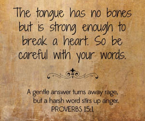 The Tongue has no bones but Is strong enough to break a heart.So be ...