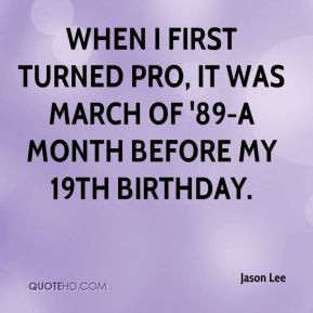 When I first turned pro it was March of 39 89 a month before my 19th