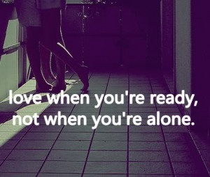 Love when you're ready, not when you're alone.