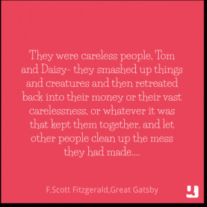 They were careless people, Tom and Daisy- they smashed up things and ...