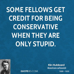 ... fellows get credit for being conservative when they are only stupid