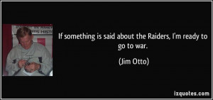 If something is said about the Raiders, I'm ready to go to war. - Jim ...