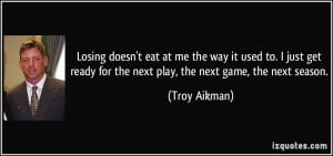 ... ready for the next play, the next game, the next season. - Troy Aikman