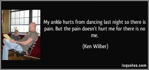 My ankle hurts from dancing last night so there is pain. But the pain ...