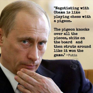Negotiating with Obama is like playing chess with a pigeon....Putin