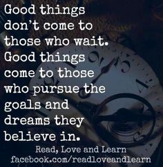 Good things don't come to those who wait/ Good things come to those ...