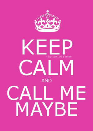Keep calm and call me maybe.