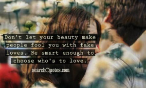 Don't let your beauty make people fool you with fake loves. Be smart ...