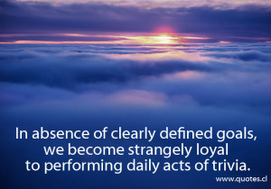 In absence of clearly defined goals, we become strangely loyal to ...