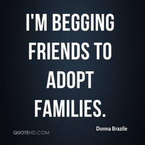 Donna Brazile - I'm begging friends to adopt families.