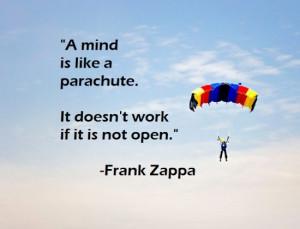 mind is like a parachute. It doesn't work if it is not open. - Frank ...