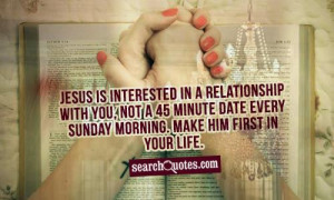 Jesus is interested in a relationship with you, not a 45 minute date ...