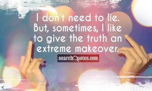 ... to lie. But, sometimes, I like to give the truth an extreme makeover