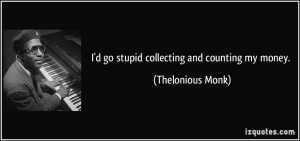 go stupid collecting and counting my money. - Thelonious Monk