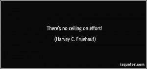 There's no ceiling on effort! - Harvey C. Fruehauf