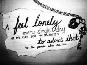 feel lonely every single day of my life but I'm ashamed to admit ...