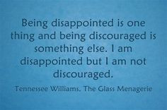 Being disappointed is one thing and being discouraged is something ...