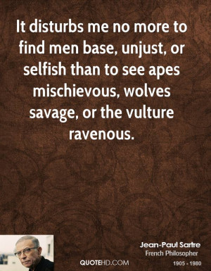 It disturbs me no more to find men base, unjust, or selfish than to ...