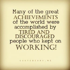 ... Tired And Discouraged People Who Kept On Working - Achievement Quote