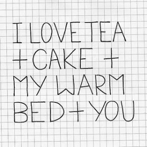 love tea and cake and my warm bed and you