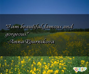 am beautiful, famous and gorgeous.