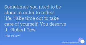 ... . Take time out to take care of yourself. You deserve it. -Robert Tew