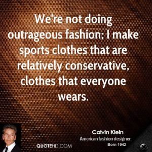 We're not doing outrageous fashion; I make sports clothes that are ...
