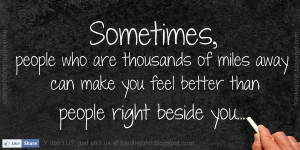 Sometimes, people who are thousands of miles away can make you feel ...