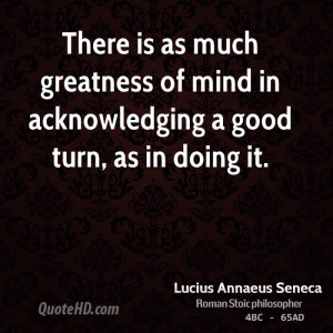 There is as much greatness of mind in acknowledging a good turn, as in ...