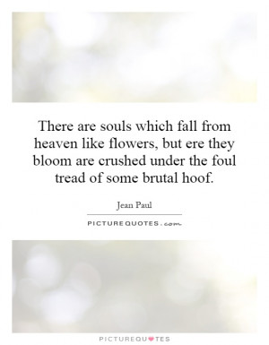 are souls which fall from heaven like flowers, but ere they bloom ...