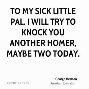 George Herman - To my sick little pal. I will try to knock you another ...