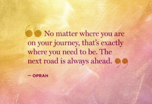... where you need to be. The next road is always ahead -Oprah quote