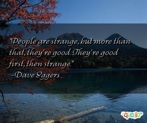 People are strange , but more than that, they're good . They're good ...