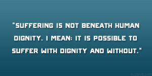 ... human dignity. I mean: it is possible to suffer with dignity and