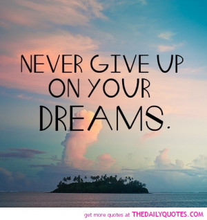 never-give-up-on-dreams-quote-life-sayings-uplifting-sayings-pics ...