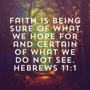 Faith is being sure of what we hope for and certain of what we do not ...