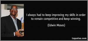 ... skills in order to remain competitive and keep winning. - Edwin Moses