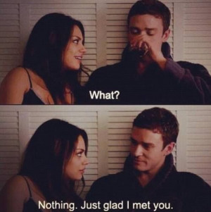 What, Nothing. Just Glad I Met You Quote The Romantic Comedy In ...