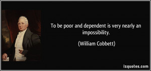 To be poor and dependent is very nearly an impossibility. - William ...