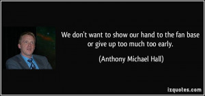 ... to the fan base or give up too much too early. - Anthony Michael Hall