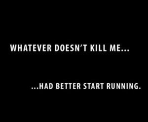 ... Doesn't Kill Me,Had Better Start Running ~ Inspirational Quote