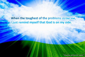 ... the problems strike me, I just remind myself that God is on my side